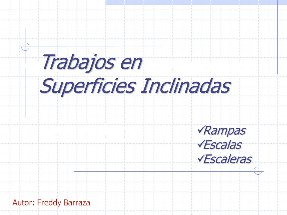 SUPERFICIES INCLINADAS RAMPAS Trabajos en Superficies Inclinadas Rampas Rampas Escalas Escalas Escaleras Escaleras Autor: Freddy Barraza