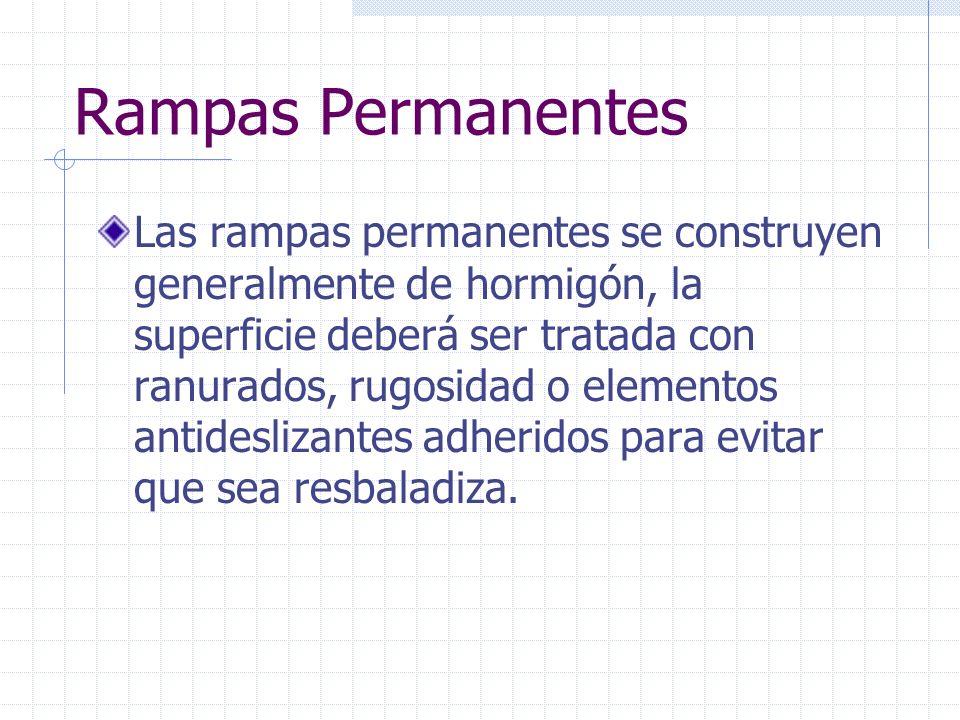 Rampas Permanentes Las rampas permanentes se construyen generalmente de hormigón, la superficie deberá ser tratada con ranurados, rugosidad o elemento