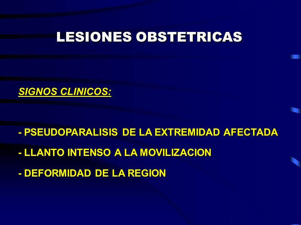 LESIONES OBSTETRICAS SIGNOS CLINICOS: - PSEUDOPARALISIS DE LA EXTREMIDAD AFECTADA - LLANTO INTENSO A LA MOVILIZACION - DEFORMIDAD DE LA REGION SIGNOS