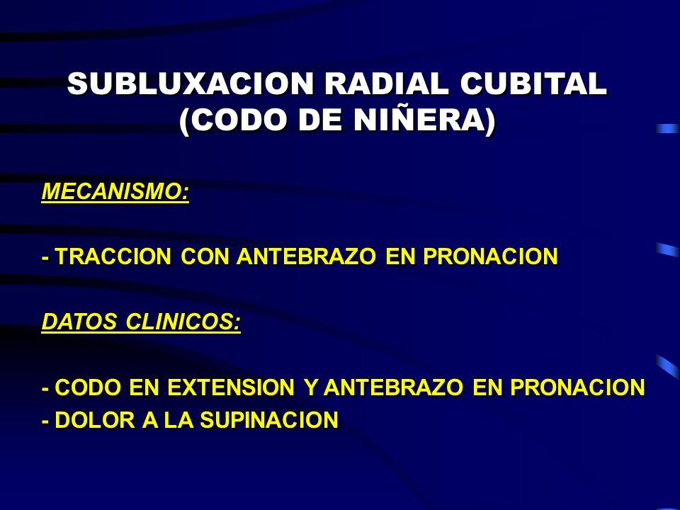 SUBLUXACION RADIAL CUBITAL (CODO DE NIÑERA) MECANISMO: - TRACCION CON ANTEBRAZO EN PRONACION DATOS CLINICOS: - CODO EN EXTENSION Y ANTEBRAZO EN PRONAC