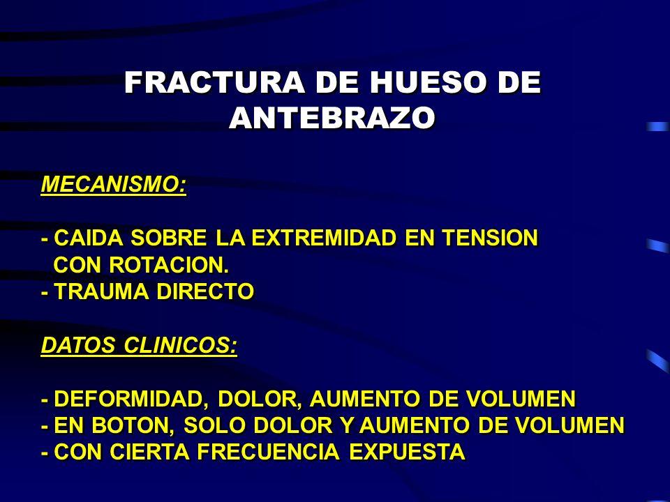 FRACTURA DE HUESO DE ANTEBRAZO MECANISMO: - CAIDA SOBRE LA EXTREMIDAD EN TENSION CON ROTACION. - TRAUMA DIRECTO DATOS CLINICOS: - DEFORMIDAD, DOLOR, A