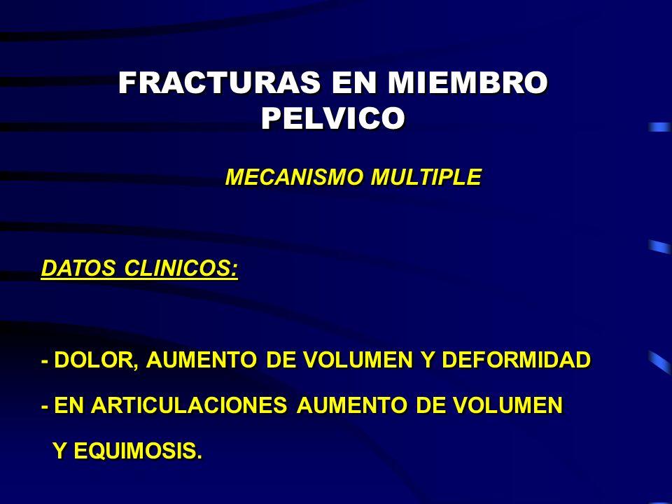 FRACTURAS EN MIEMBRO PELVICO MECANISMO MULTIPLE DATOS CLINICOS: - DOLOR, AUMENTO DE VOLUMEN Y DEFORMIDAD - EN ARTICULACIONES AUMENTO DE VOLUMEN Y EQUI