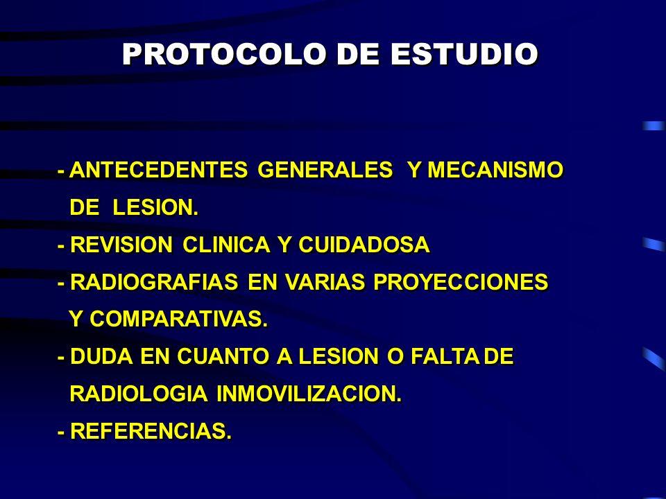 PROTOCOLO DE ESTUDIO - ANTECEDENTES GENERALES Y MECANISMO DE LESION. - REVISION CLINICA Y CUIDADOSA - RADIOGRAFIAS EN VARIAS PROYECCIONES Y COMPARATIV