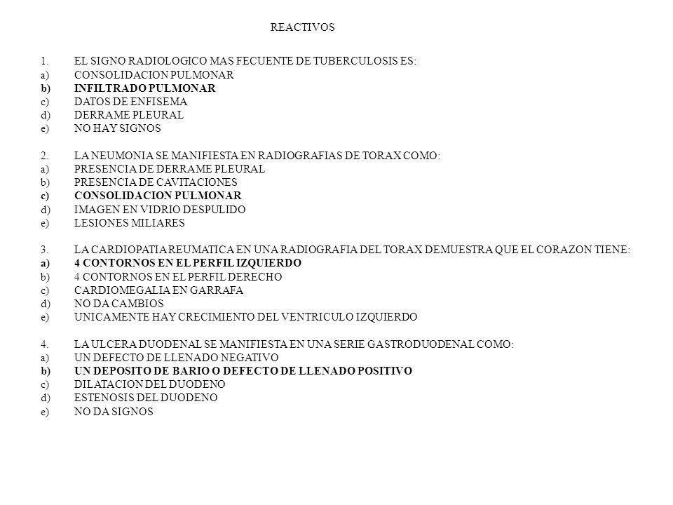 REACTIVOS 1.EL SIGNO RADIOLOGICO MAS FECUENTE DE TUBERCULOSIS ES: a)CONSOLIDACION PULMONAR b)INFILTRADO PULMONAR c)DATOS DE ENFISEMA d)DERRAME PLEURAL