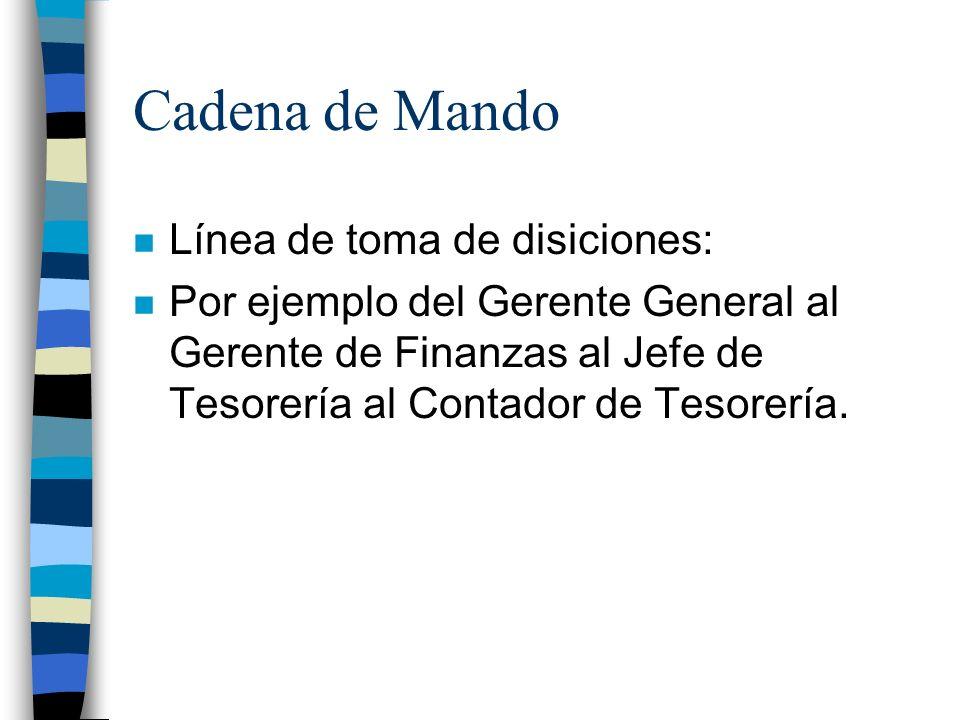 Cadena de Mando n Línea de toma de disiciones: n Por ejemplo del Gerente General al Gerente de Finanzas al Jefe de Tesorería al Contador de Tesorería.