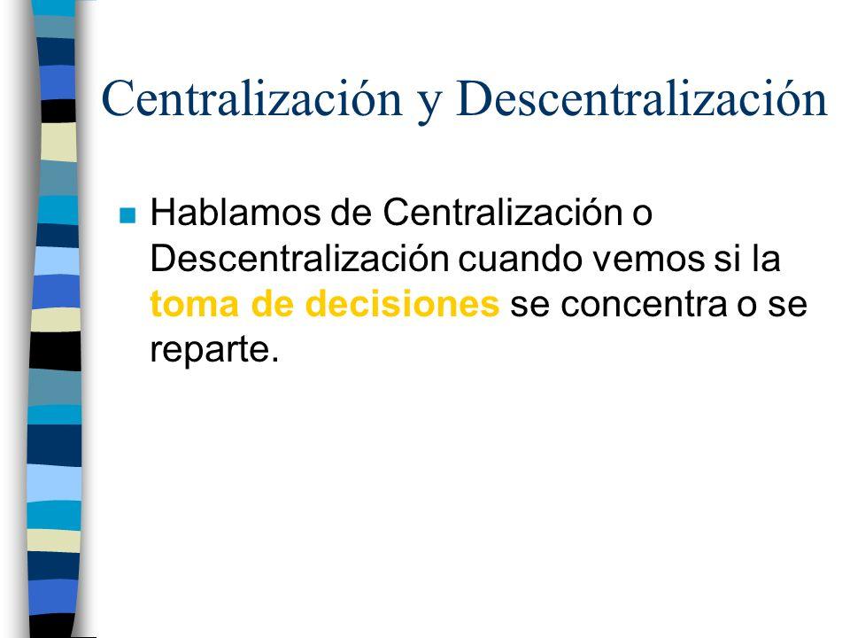 Centralización y Descentralización n Hablamos de Centralización o Descentralización cuando vemos si la toma de decisiones se concentra o se reparte.