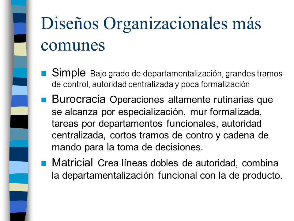 Diseños Organizacionales más comunes n Simple Bajo grado de departamentalización, grandes tramos de control, autoridad centralizada y poca formalizaci