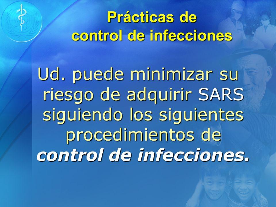 Prácticas de control de infecciones Ud. puede minimizar su riesgo de adquirir SARS siguiendo los siguientes procedimientos de control de infecciones.