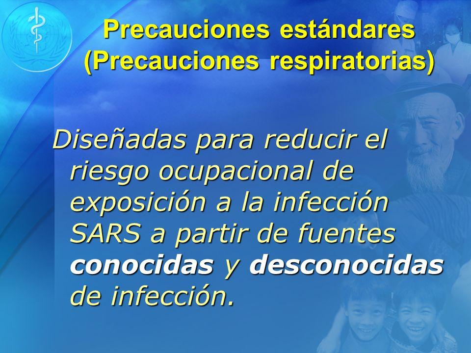 Precauciones estándares (Precauciones respiratorias) Diseñadas para reducir el riesgo ocupacional de exposición a la infección SARS a partir de fuente