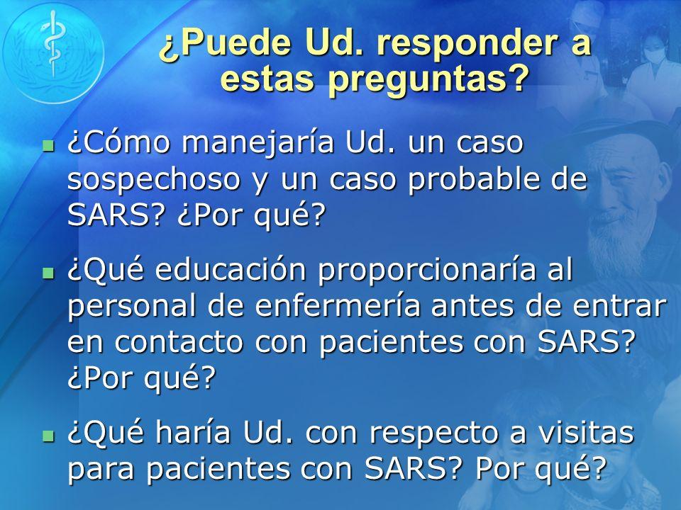 ¿Puede Ud. responder a estas preguntas? ¿Cómo manejaría Ud. un caso sospechoso y un caso probable de SARS? ¿Por qué? ¿Cómo manejaría Ud. un caso sospe