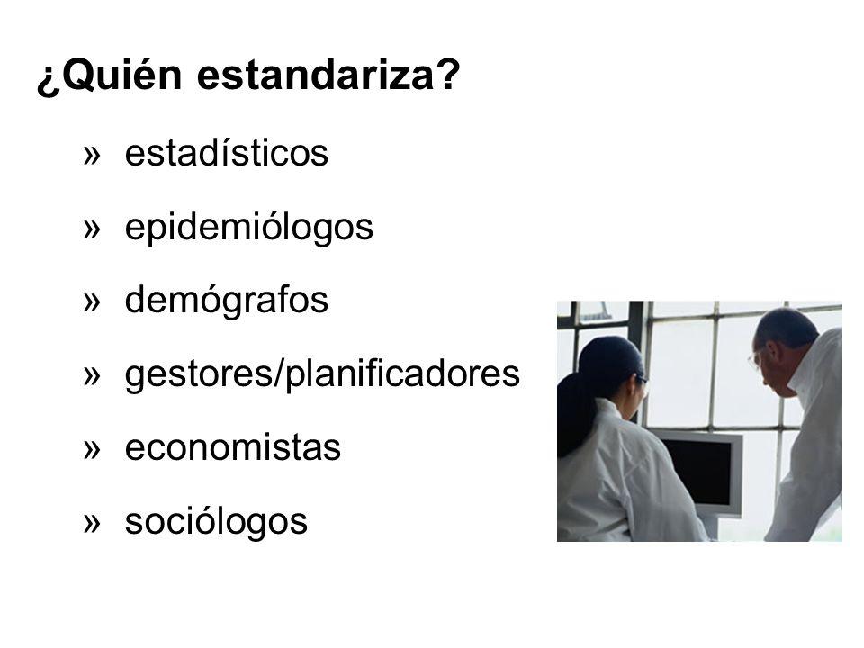 ¿Quién estandariza? » estadísticos » epidemiólogos » demógrafos » gestores/planificadores » economistas » sociólogos