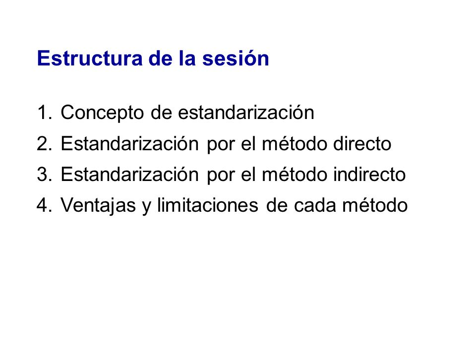 Estructura de la sesión 1.Concepto de estandarización 2.Estandarización por el método directo 3.Estandarización por el método indirecto 4.Ventajas y l