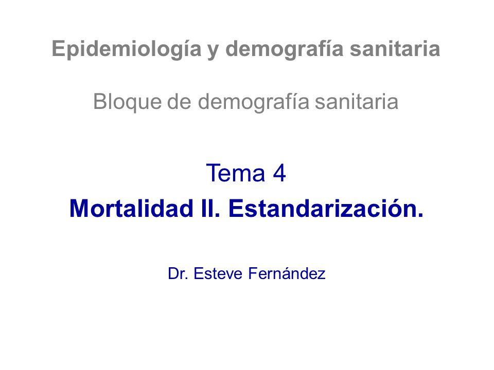 Epidemiología y demografía sanitaria Bloque de demografía sanitaria Tema 4 Mortalidad II. Estandarización. Dr. Esteve Fernández