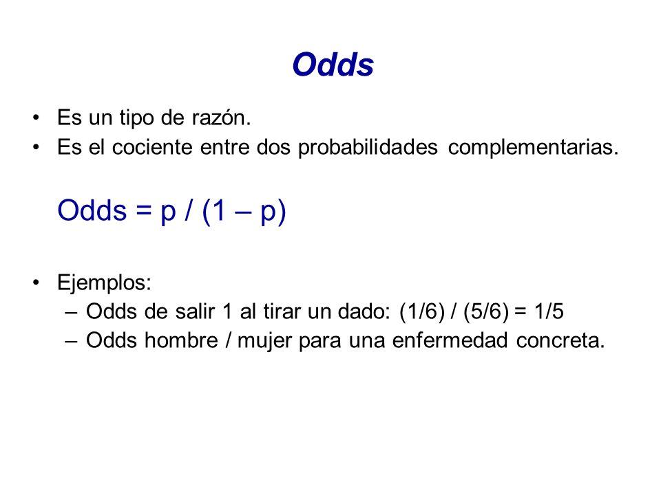 Odds Es un tipo de razón. Es el cociente entre dos probabilidades complementarias. Odds = p / (1 – p) Ejemplos: –Odds de salir 1 al tirar un dado: (1/