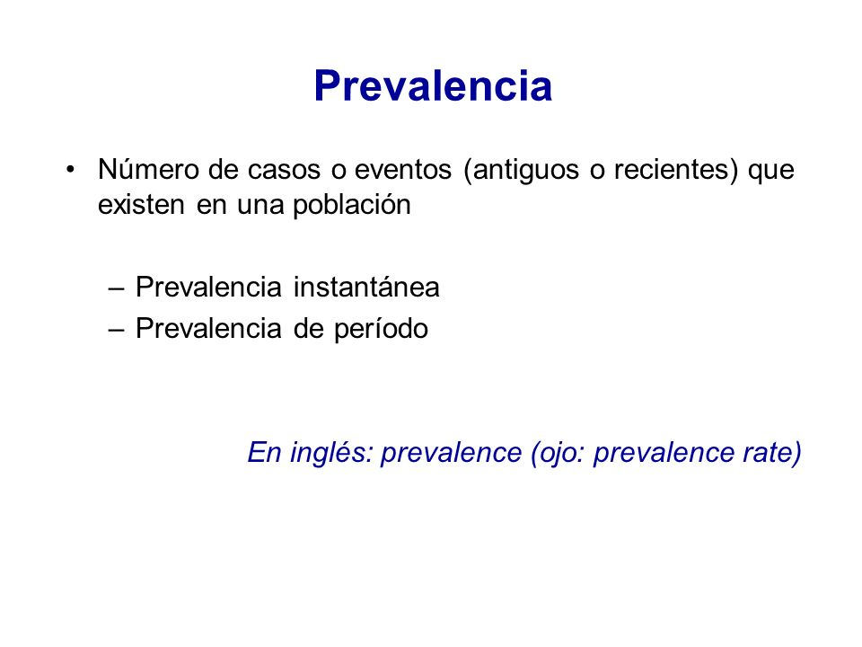 Número de casos o eventos (antiguos o recientes) que existen en una población –Prevalencia instantánea –Prevalencia de período En inglés: prevalence (