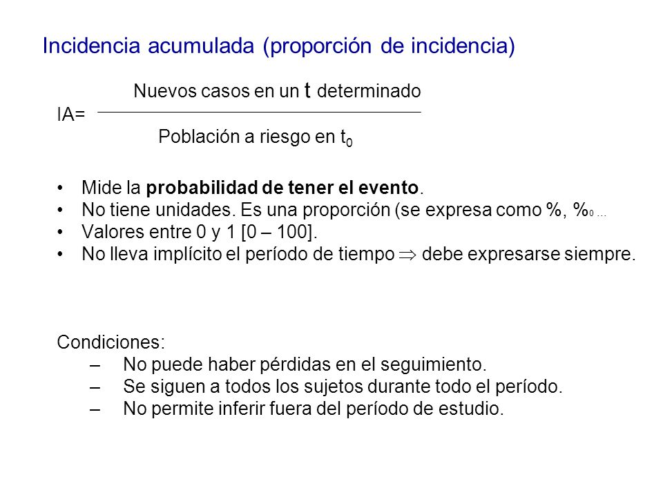 Nuevos casos en un t determinado IA= Población a riesgo en t 0 Mide la probabilidad de tener el evento. No tiene unidades. Es una proporción (se expre