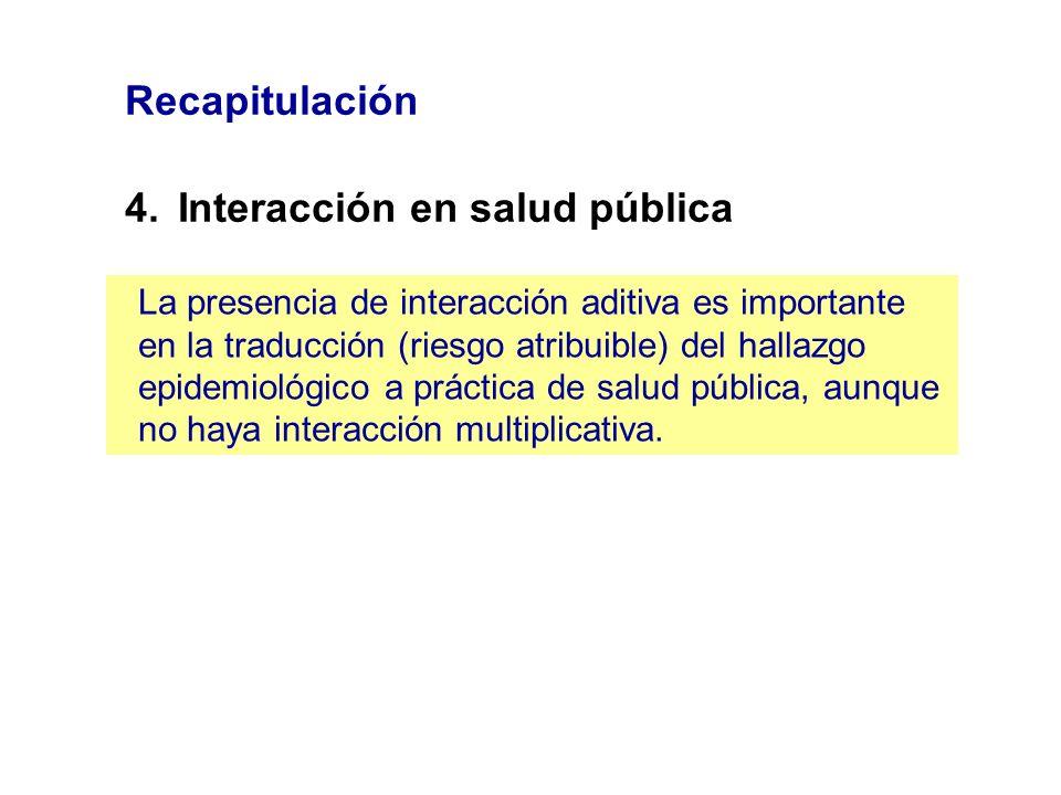 Recapitulación 4.Interacción en salud pública La presencia de interacción aditiva es importante en la traducción (riesgo atribuible) del hallazgo epid