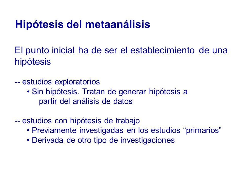 Hipótesis del metaanálisis El punto inicial ha de ser el establecimiento de una hipótesis -- estudios exploratorios Sin hipótesis. Tratan de generar h