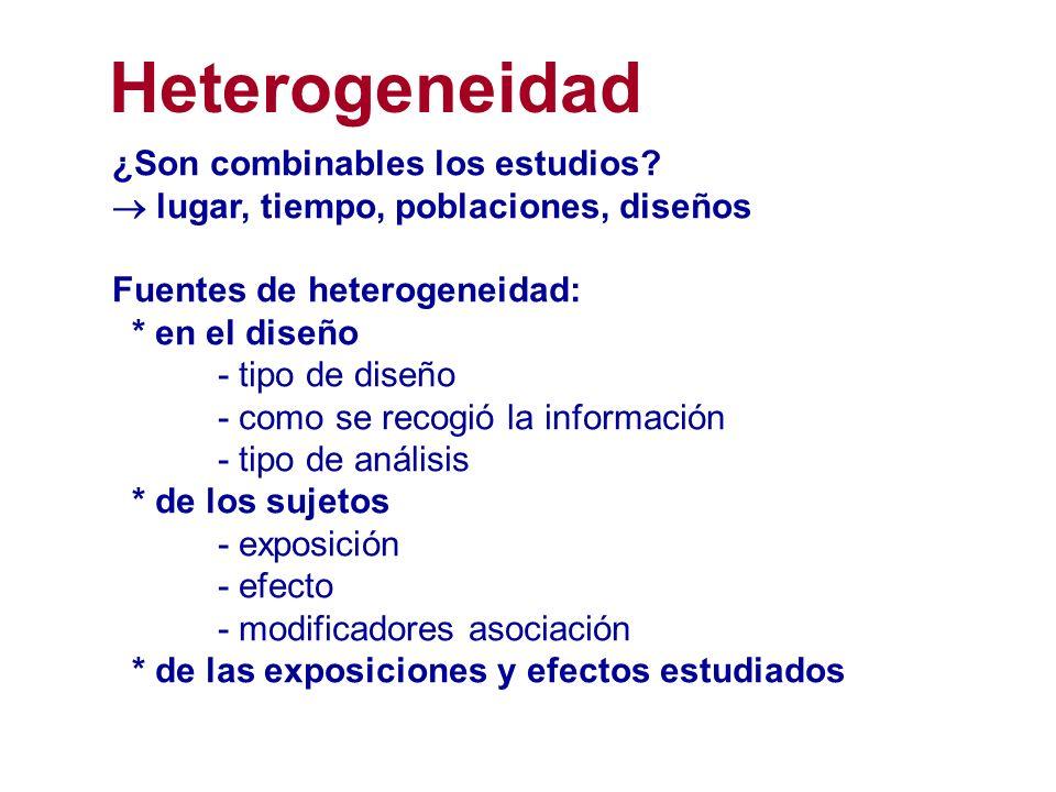 ¿Son combinables los estudios? lugar, tiempo, poblaciones, diseños Fuentes de heterogeneidad: * en el diseño - tipo de diseño - como se recogió la inf
