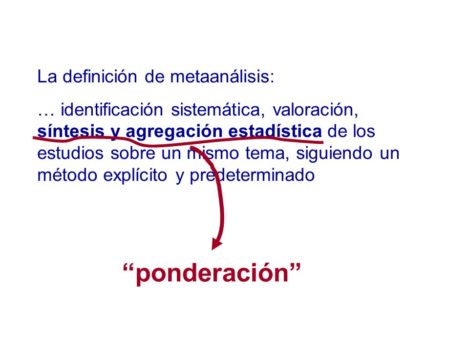 La definición de metaanálisis: … identificación sistemática, valoración, síntesis y agregación estadística de los estudios sobre un mismo tema, siguie