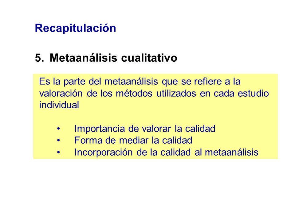 Recapitulación 5.Metaanálisis cualitativo Es la parte del metaanálisis que se refiere a la valoración de los métodos utilizados en cada estudio indivi