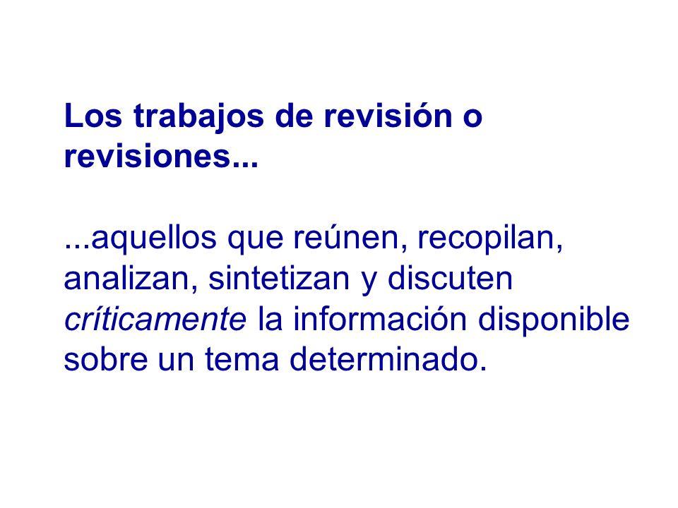 Los trabajos de revisión o revisiones......aquellos que reúnen, recopilan, analizan, sintetizan y discuten críticamente la información disponible sobr