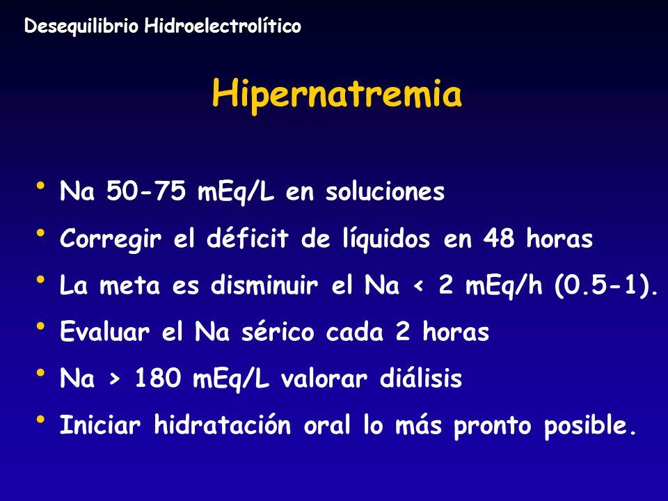 Hipernatremia Na 50-75 mEq/L en soluciones Corregir el déficit de líquidos en 48 horas La meta es disminuir el Na < 2 mEq/h (0.5-1). Evaluar el Na sér