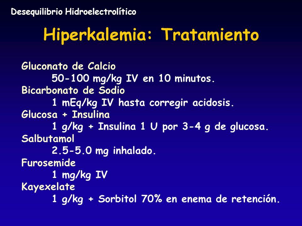 Hiperkalemia: Tratamiento Gluconato de Calcio 50-100 mg/kg IV en 10 minutos. Bicarbonato de Sodio 1 mEq/kg IV hasta corregir acidosis. Glucosa + Insul