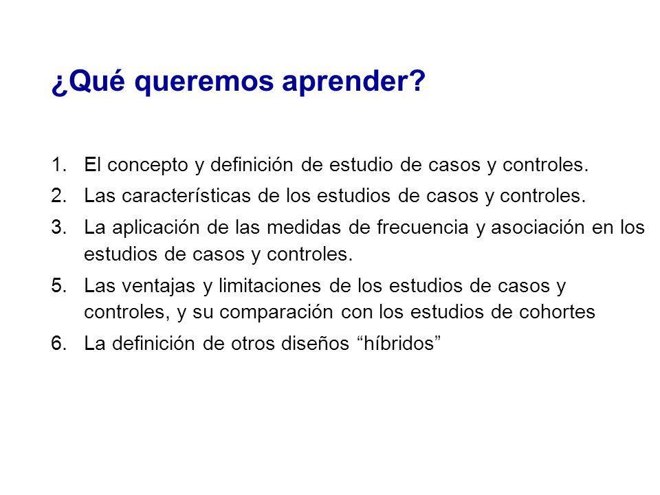 ¿Qué queremos aprender? 1.El concepto y definición de estudio de casos y controles. 2.Las características de los estudios de casos y controles. 3.La a