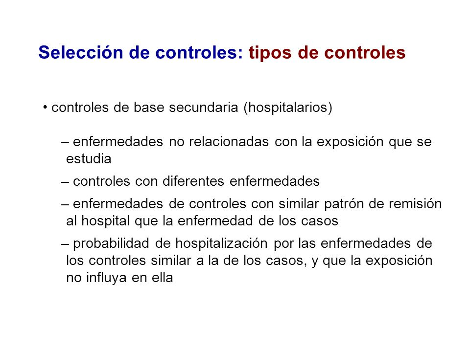 Selección de controles: tipos de controles controles de base secundaria (hospitalarios) – enfermedades no relacionadas con la exposición que se estudi