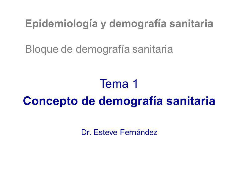 Epidemiología y demografía sanitaria Bloque de demografía sanitaria Tema 1 Concepto de demografía sanitaria Dr. Esteve Fernández