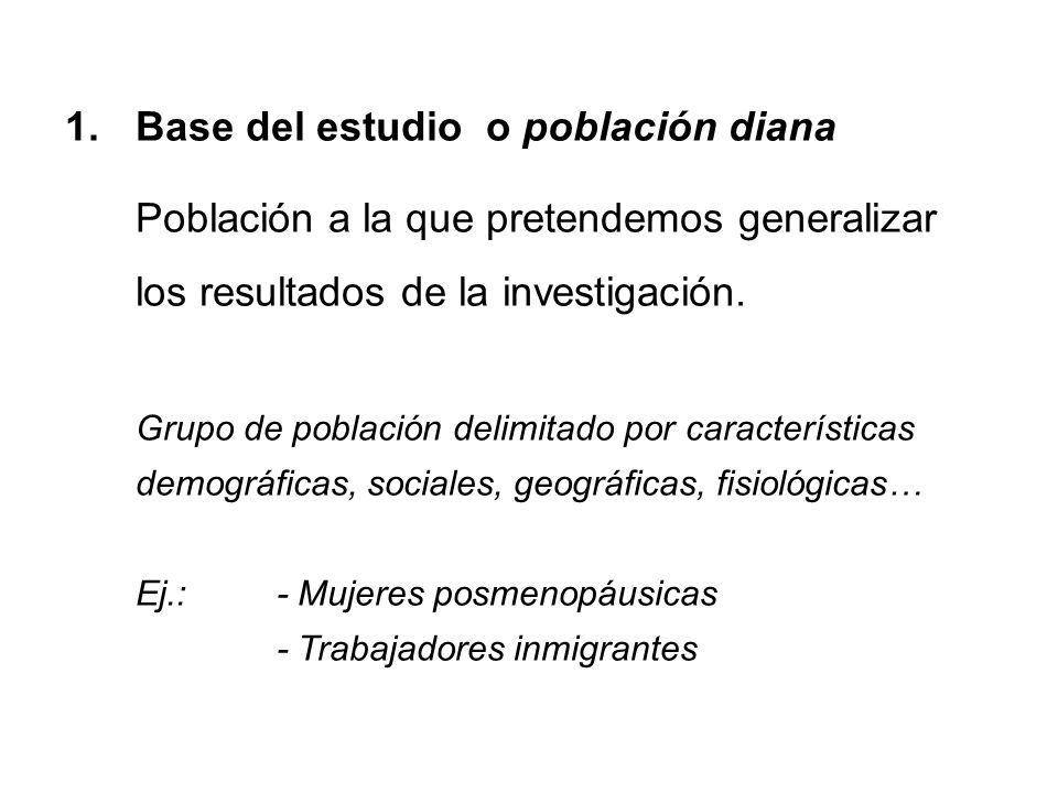 1.Base del estudio o población diana Población a la que pretendemos generalizar los resultados de la investigación. Grupo de población delimitado por