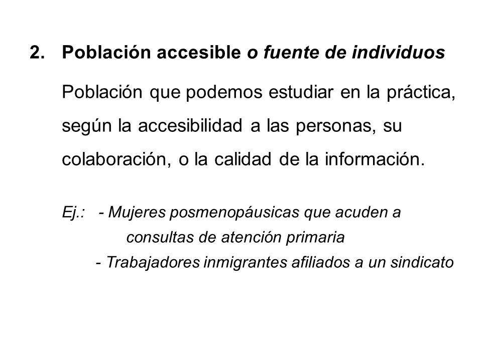 2.Población accesible o fuente de individuos Población que podemos estudiar en la práctica, según la accesibilidad a las personas, su colaboración, o