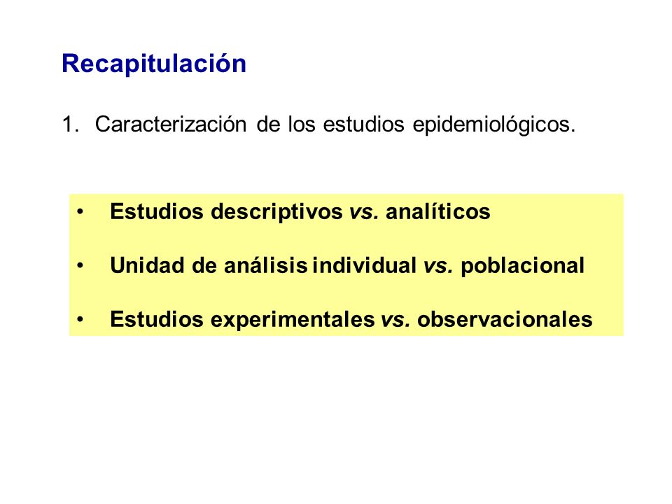 Recapitulación 1.Caracterización de los estudios epidemiológicos. Estudios descriptivos vs. analíticos Unidad de análisis individual vs. poblacional E