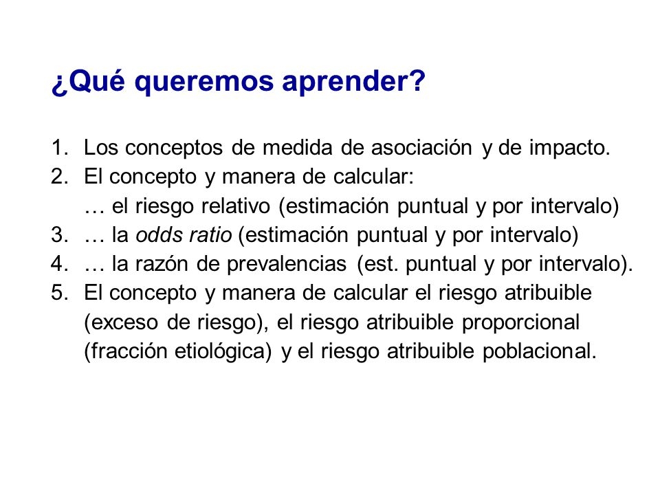 ¿Qué queremos aprender? 1.Los conceptos de medida de asociación y de impacto. 2.El concepto y manera de calcular: … el riesgo relativo (estimación pun