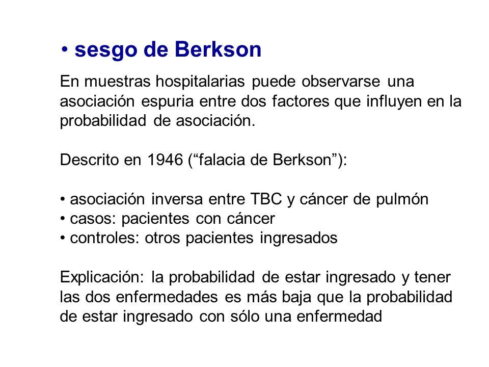 sesgo de Berkson En muestras hospitalarias puede observarse una asociación espuria entre dos factores que influyen en la probabilidad de asociación. D