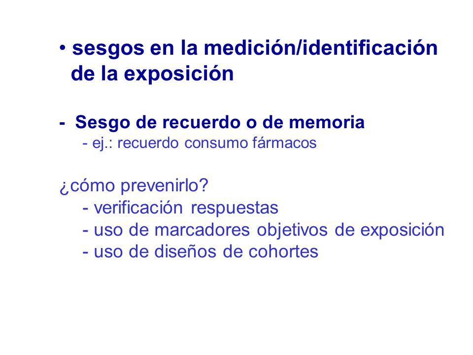 sesgos en la medición/identificación de la exposición - Sesgo de recuerdo o de memoria - ej.: recuerdo consumo fármacos ¿cómo prevenirlo? - verificaci