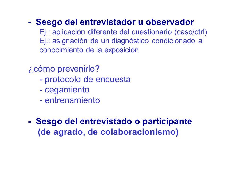 - Sesgo del entrevistador u observador Ej.: aplicación diferente del cuestionario (caso/ctrl) Ej.: asignación de un diagnóstico condicionado al conoci