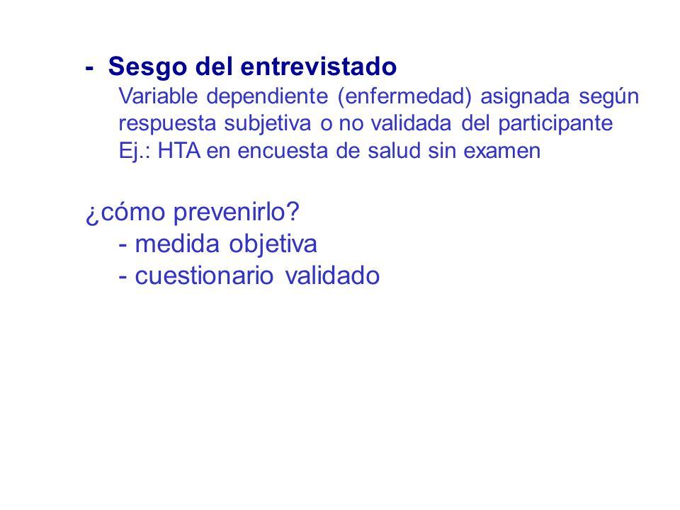 - Sesgo del entrevistado Variable dependiente (enfermedad) asignada según respuesta subjetiva o no validada del participante Ej.: HTA en encuesta de s