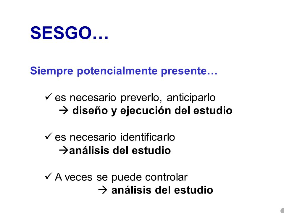 SESGO… Siempre potencialmente presente… es necesario preverlo, anticiparlo diseño y ejecución del estudio es necesario identificarlo análisis del estu