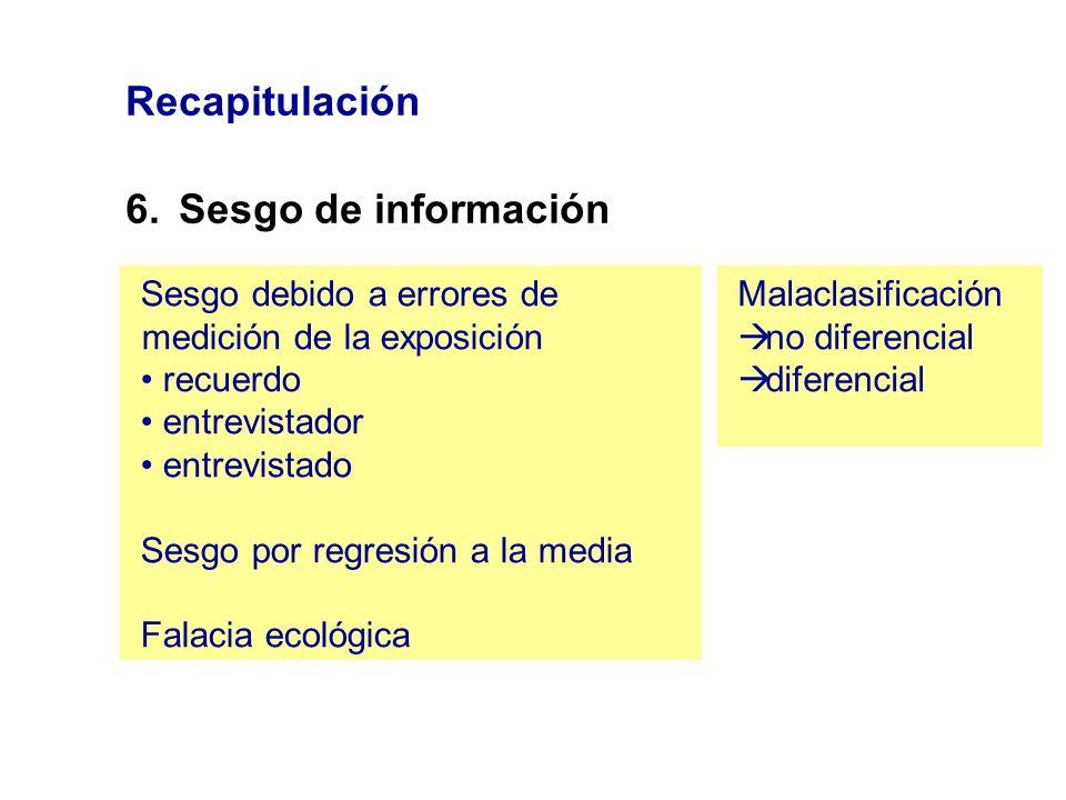 Recapitulación 6.Sesgo de información Sesgo debido a errores de medición de la exposición recuerdo entrevistador entrevistado Sesgo por regresión a la