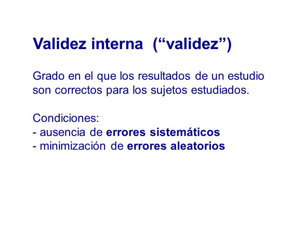Validez interna (validez) Grado en el que los resultados de un estudio son correctos para los sujetos estudiados. Condiciones: - ausencia de errores s
