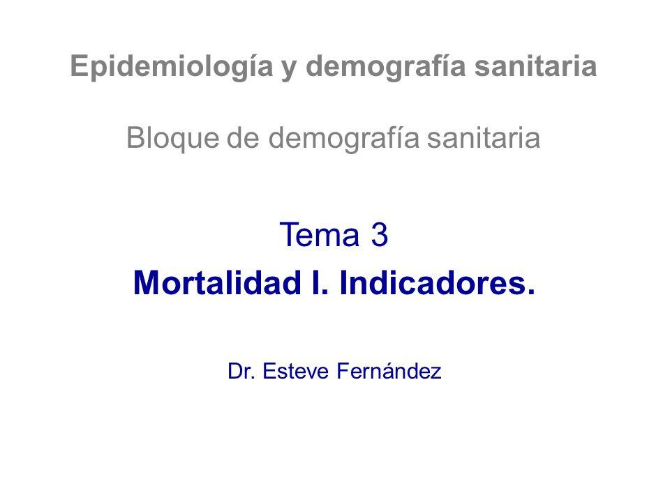 Epidemiología y demografía sanitaria Bloque de demografía sanitaria Tema 3 Mortalidad I. Indicadores. Dr. Esteve Fernández