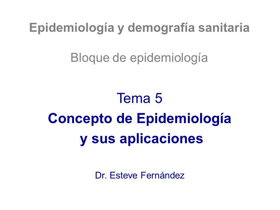 Epidemiología y demografía sanitaria Bloque de epidemiología Tema 5 Concepto de Epidemiología y sus aplicaciones Dr. Esteve Fernández