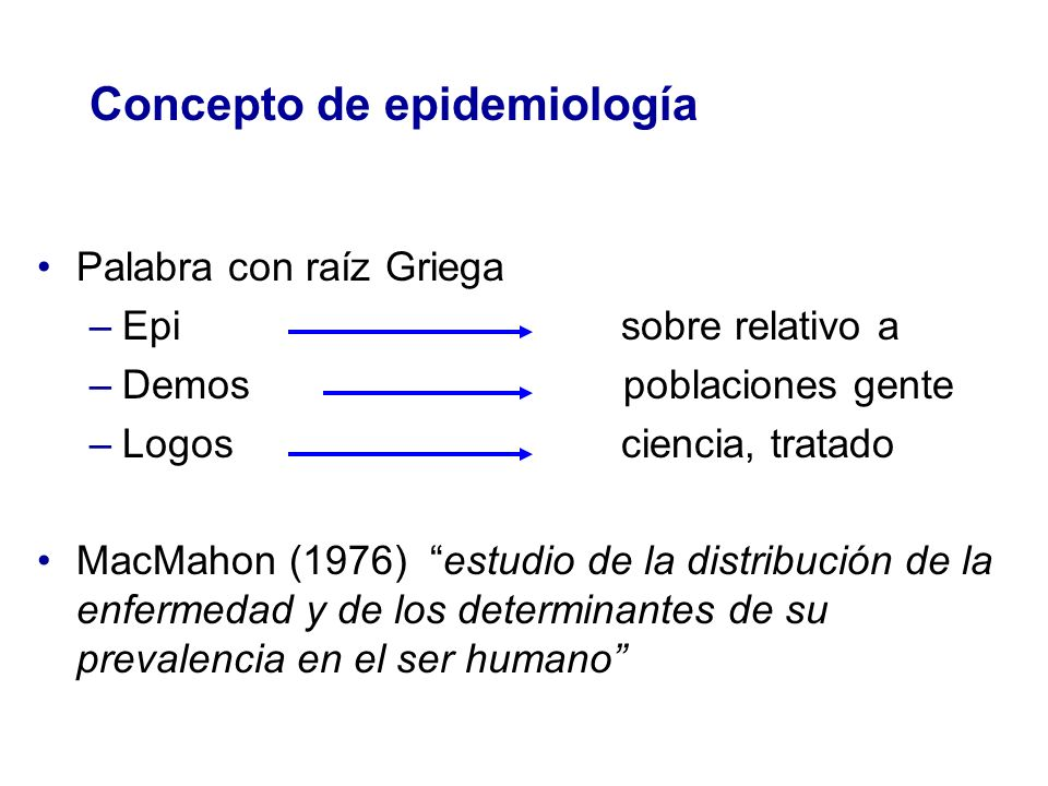 Concepto de epidemiología Lilienfeld (1976) estudio de la distribución de una enfermedad o de una condición fisiológica en poblaciones humanas o de los factores que influyen en esta distribución Kleinbaum (1982) estudio de la enfermedad y la salud en poblaciones humanas Last (1983) estudio de la distribución y determinantes de la salud en poblaciones específicas y la aplicación de este estudio en el control de problemas de salud