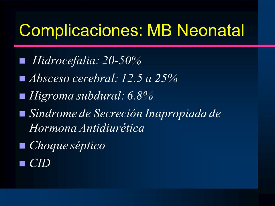 Complicaciones: MB Neonatal n Hidrocefalia: 20-50% n Absceso cerebral: 12.5 a 25% n Higroma subdural: 6.8% n Síndrome de Secreción Inapropiada de Horm