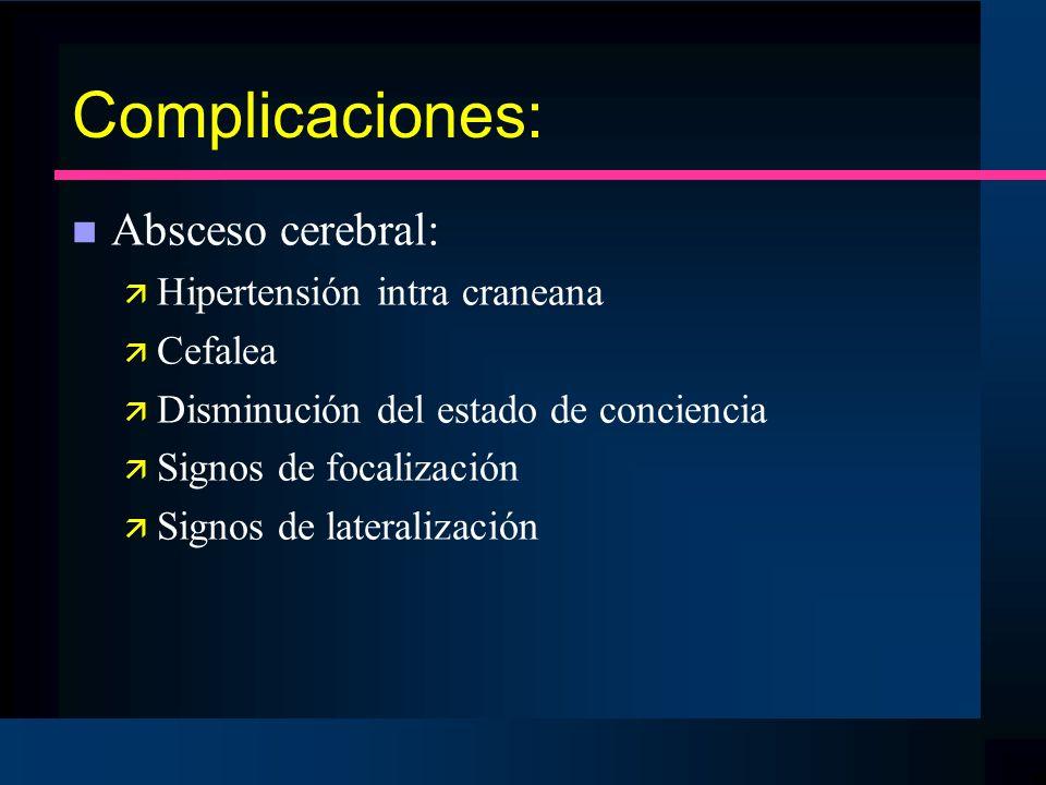 Complicaciones: n Absceso cerebral: ä Hipertensión intra craneana ä Cefalea ä Disminución del estado de conciencia ä Signos de focalización ä Signos d