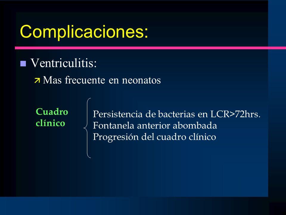 Complicaciones: n Ventriculitis: ä Mas frecuente en neonatos Persistencia de bacterias en LCR>72hrs. Fontanela anterior abombada Progresión del cuadro