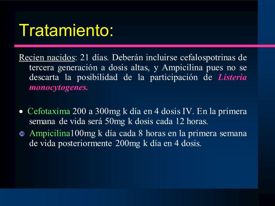 Tratamiento: Recien nacidos: 21 días. Deberán incluirse cefalospotrinas de tercera generación a dosis altas, y Ampicilina pues no se descarta la posib