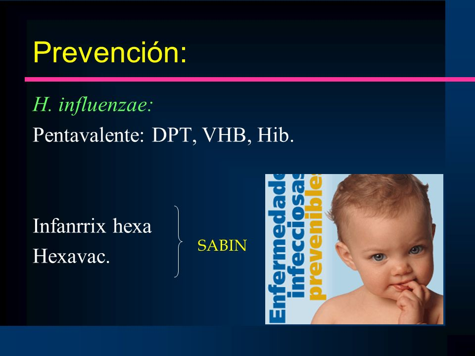 Prevención: H. influenzae: Pentavalente: DPT, VHB, Hib. Infanrrix hexa Hexavac. SABIN
